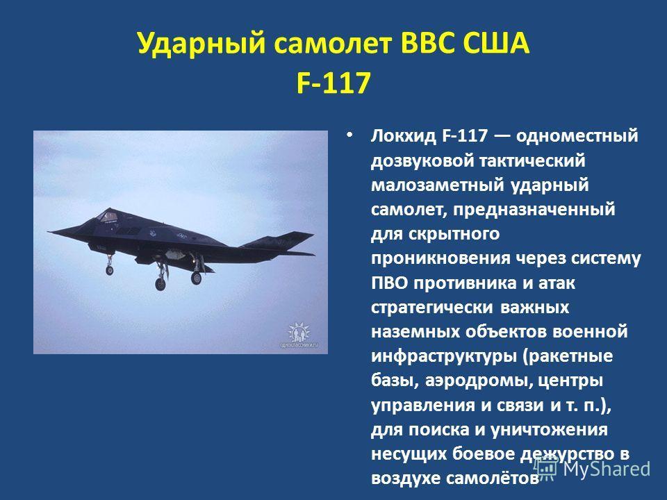 Ударный самолет ВВС США F-117 Локхид F-117 одноместный дозвуковой тактический малозаметный ударный самолет, предназначенный для скрытного проникновения через систему ПВО противника и атак стратегически важных наземных объектов военной инфраструктуры