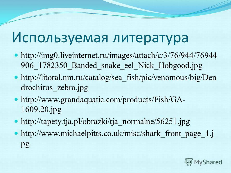 Используемая литература http://img0.liveinternet.ru/images/attach/c/3/76/944/76944 906_1782350_Banded_snake_eel_Nick_Hobgood.jpg http://litoral.nm.ru/catalog/sea_fish/pic/venomous/big/Den drochirus_zebra.jpg http://www.grandaquatic.com/products/Fish/