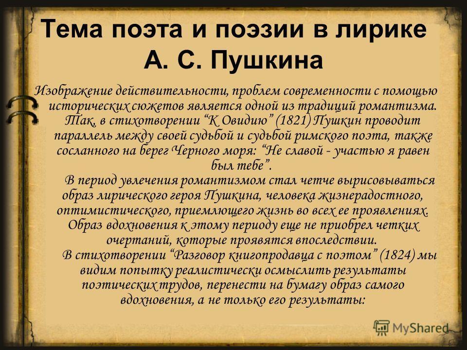 Тема поэта и поэзии в лирике А. С. Пушкина Изображение действительности, проблем современности с помощью исторических сюжетов является одной из традиций романтизма. Так, в стихотворении К Овидию (1821) Пушкин проводит параллель между своей судьбой и