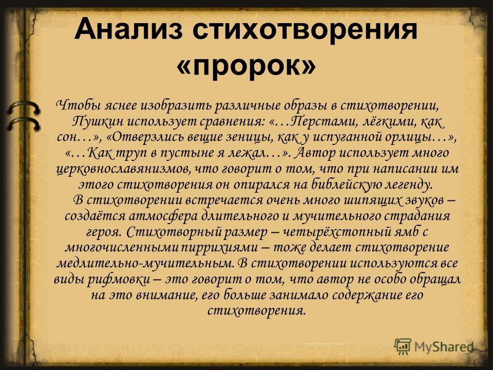 Анализ стихотворения «пророк» Чтобы яснее изобразить различные образы в стихотворении, Пушкин использует сравнения: «…Перстами, лёгкими, как сон…», «Отверзлись вещие зеницы, как у испуганной орлицы…», «…Как труп в пустыне я лежал…». Автор использует