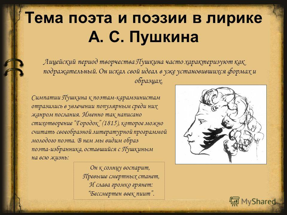 Лицейский период творчества Пушкина часто характеризуют как подражательный. Он искал свой идеал в уже установившихся формах и образцах. Симпатии Пушкина к поэтам-карамзинистам отразились в увлечении популярным среди них жанром послания. Именно так на