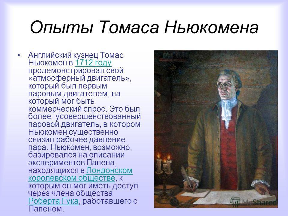 Опыты Томаса Ньюкомена Английский кузнец Томас Ньюкомен в 1712 году продемонстрировал свой «атмосферный двигатель», который был первым паровым двигателем, на который мог быть коммерческий спрос. Это был более усовершенствованный паровой двигатель, в