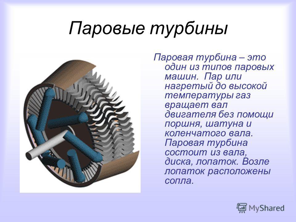 Паровые турбины Паровая турбина – это один из типов паровых машин. Пар или нагретый до высокой температуры газ вращает вал двигателя без помощи поршня, шатуна и коленчатого вала. Паровая турбина состоит из вала, диска, лопаток. Возле лопаток располож