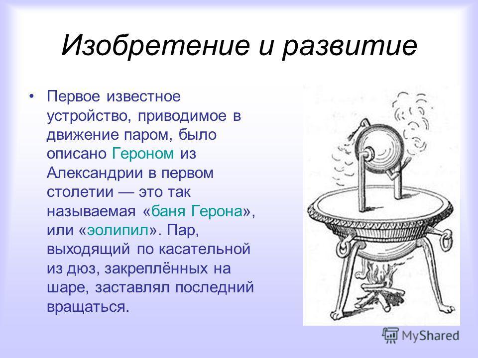 Изобретение и развитие Первое известное устройство, приводимое в движение паром, было описано Героном из Александрии в первом столетии это так называемая «баня Герона», или «эолипил». Пар, выходящий по касательной из дюз, закреплённых на шаре, застав