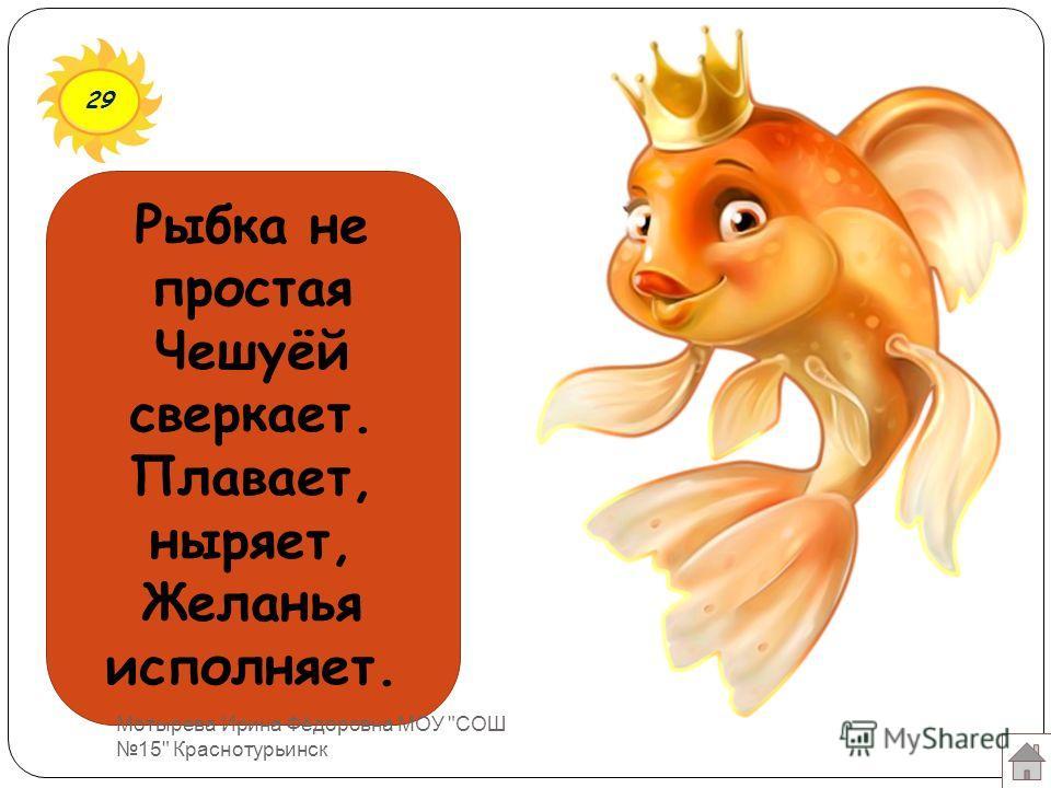 29 Рыбка не простая Чешуёй сверкает. Плавает, ныряет, Желанья исполняет. Мотырева Ирина Фёдоровна МОУ СОШ 15 Краснотурьинск
