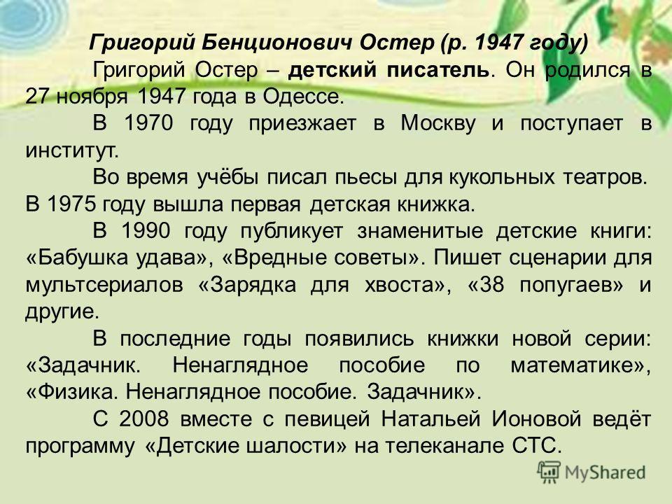 Григорий Бенционович Остер (р. 1947 году) Григорий Остер – детский писатель. Он родился в 27 ноября 1947 года в Одессе. В 1970 году приезжает в Москву и поступает в институт. Во время учёбы писал пьесы для кукольных театров. В 1975 году вышла первая