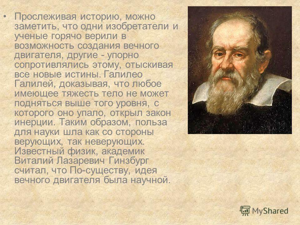 Прослеживая историю, можно заметить, что одни изобретатели и ученые горячо верили в возможность создания вечного двигателя, другие - упорно сопротивлялись этому, отыскивая все новые истины. Галилео Галилей, доказывая, что любое имеющее тяжесть тело н