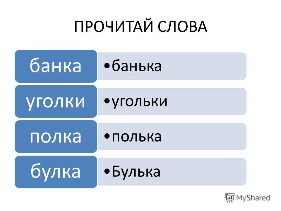 ПРОЧИТАЙ СЛОВА банька банка угольки уголки полька полка Булька булка