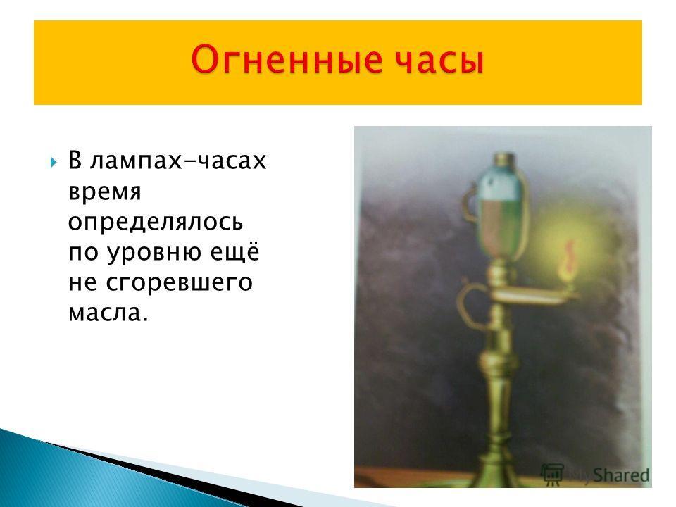 В лампах-часах время определялось по уровню ещё не сгоревшего масла.