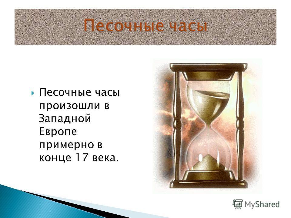 Песочные часы произошли в Западной Европе примерно в конце 17 века.
