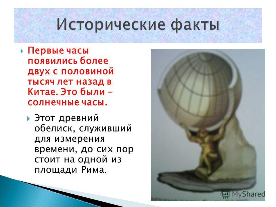 Первые часы появились более двух с половиной тысяч лет назад в Китае. Это были - солнечные часы. Этот древний обелиск, служивший для измерения времени, до сих пор стоит на одной из площади Рима.