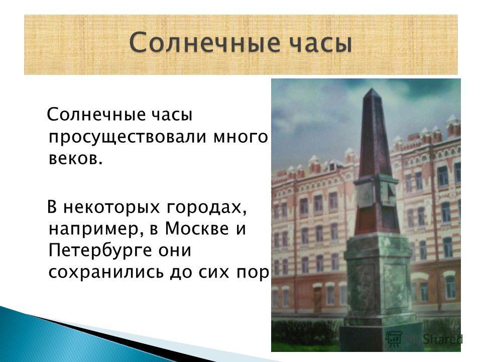 Солнечные часы просуществовали много веков. В некоторых городах, например, в Москве и Петербурге они сохранились до сих пор