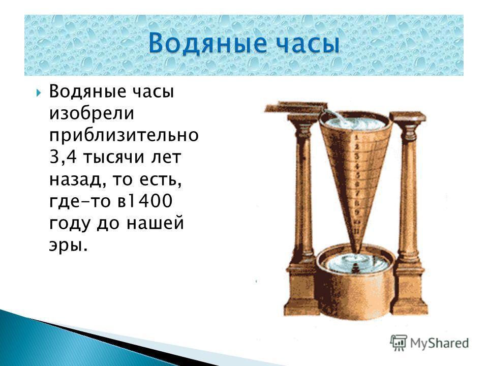 Водяные часы изобрели приблизительно 3,4 тысячи лет назад, то есть, где-то в 1400 году до нашей эры.