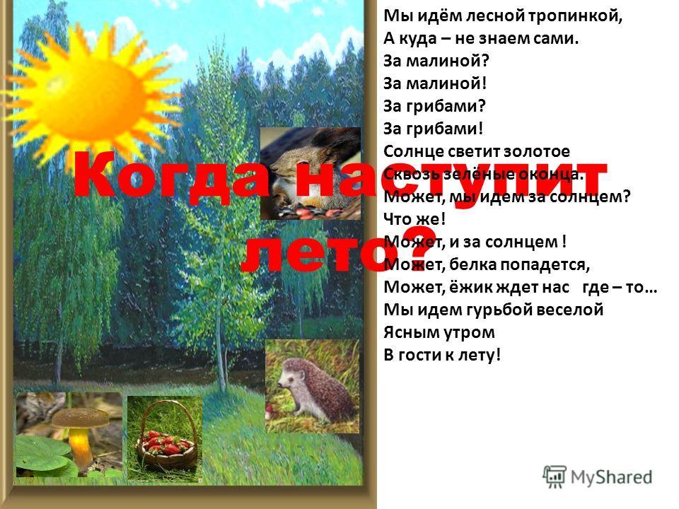 Когда наступит лето? Мы идём лесной тропинкой, А куда – не знаем сами. За малиной? За малиной! За грибами? За грибами! Солнце светит золотое Сквозь зелёные оконца. Может, мы идем за солнцем? Что же! Может, и за солнцем ! Может, белка попадется, Может