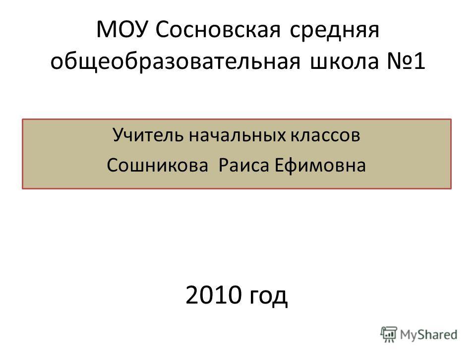 МОУ Сосновская средняя общеобразовательная школа 1 Учитель начальных классов Сошникова Раиса Ефимовна 2010 год