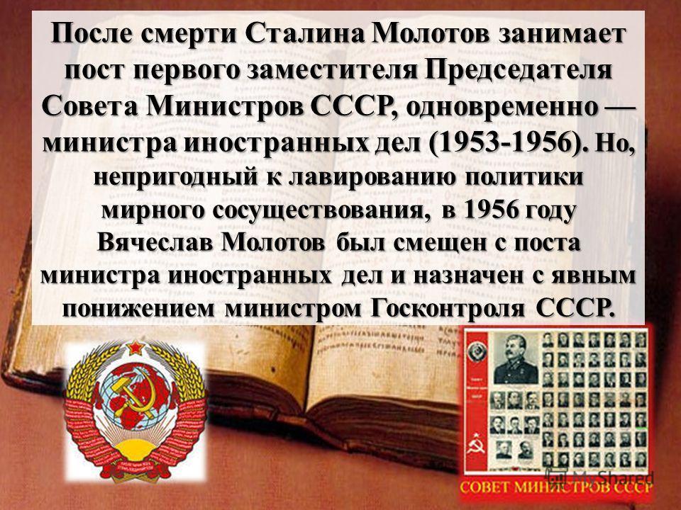 После смерти Сталина Молотов занимает пост первого заместителя Председателя Совета Министров СССР, одновременно министра иностранных дел (1953-1956). Но, непригодный к лавированию политики мирного сосуществования, в 1956 году Вячеслав Молотов был сме
