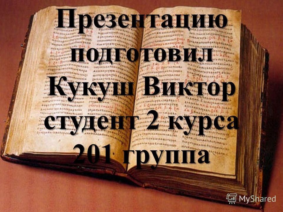 Презентацию подготовил Кукуш Виктор студент 2 курса 201 группа
