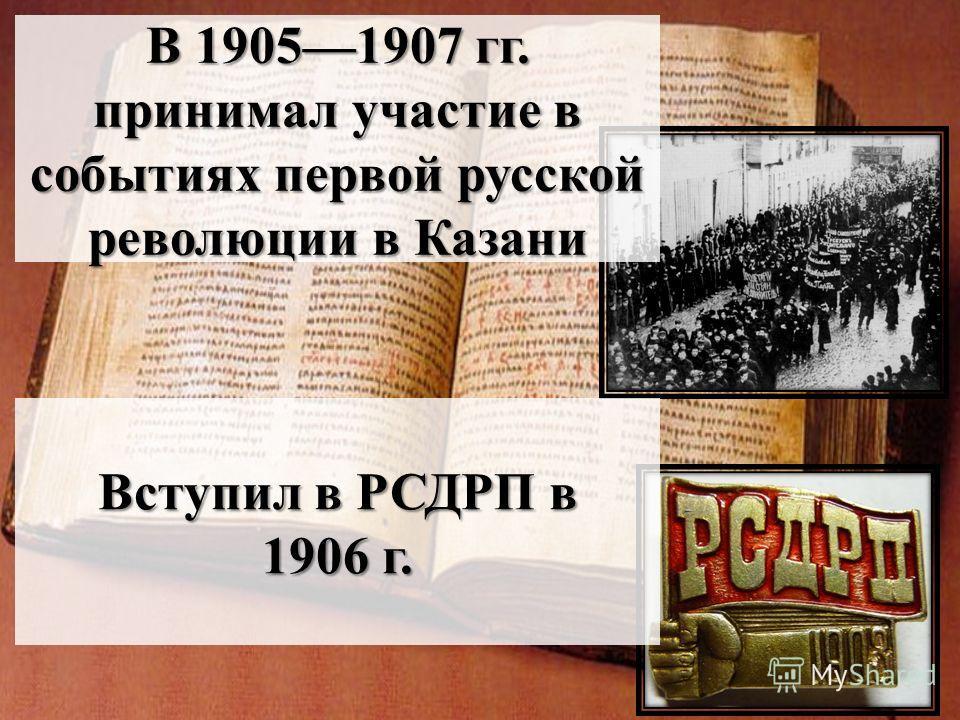 В 19051907 гг. принимал участие в событиях первой русской революции в Казани Вступил в РСДРП в 1906 г.