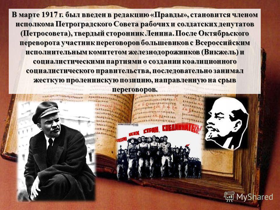 В марте 1917 г. был введен в редакцию «Правды», становится членом исполкома Петроградского Совета рабочих и солдатских депутатов (Петросовета), твердый сторонник Ленина. После Октябрьского переворота участник переговоров большевиков с Всероссийским и