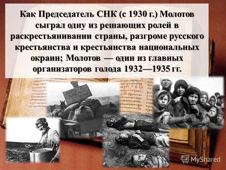 Как Председатель СНК (с 1930 г.) Молотов сыграл одну из решающих ролей в раскрестьянивании страны, разгроме русского крестьянства и крестьянства национальных окраин; Молотов один из главных организаторов голода 19321935 гг.