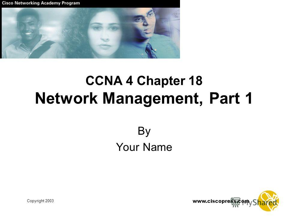 www.ciscopress.com Copyright 2003 By Your Name CCNA 4 Chapter 18 Network Management, Part 1