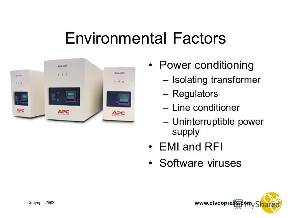 www.ciscopress.com Copyright 2003 Environmental Factors Power conditioning –Isolating transformer –Regulators –Line conditioner –Uninterruptible power supply EMI and RFI Software viruses