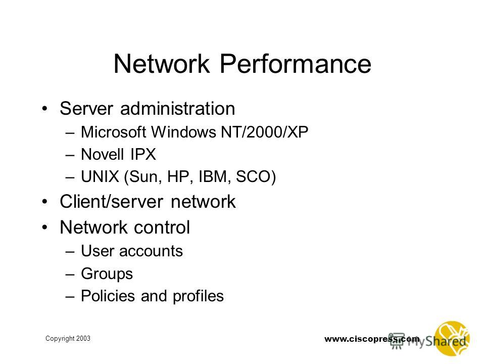 www.ciscopress.com Copyright 2003 Network Performance Server administration –Microsoft Windows NT/2000/XP –Novell IPX –UNIX (Sun, HP, IBM, SCO) Client/server network Network control –User accounts –Groups –Policies and profiles