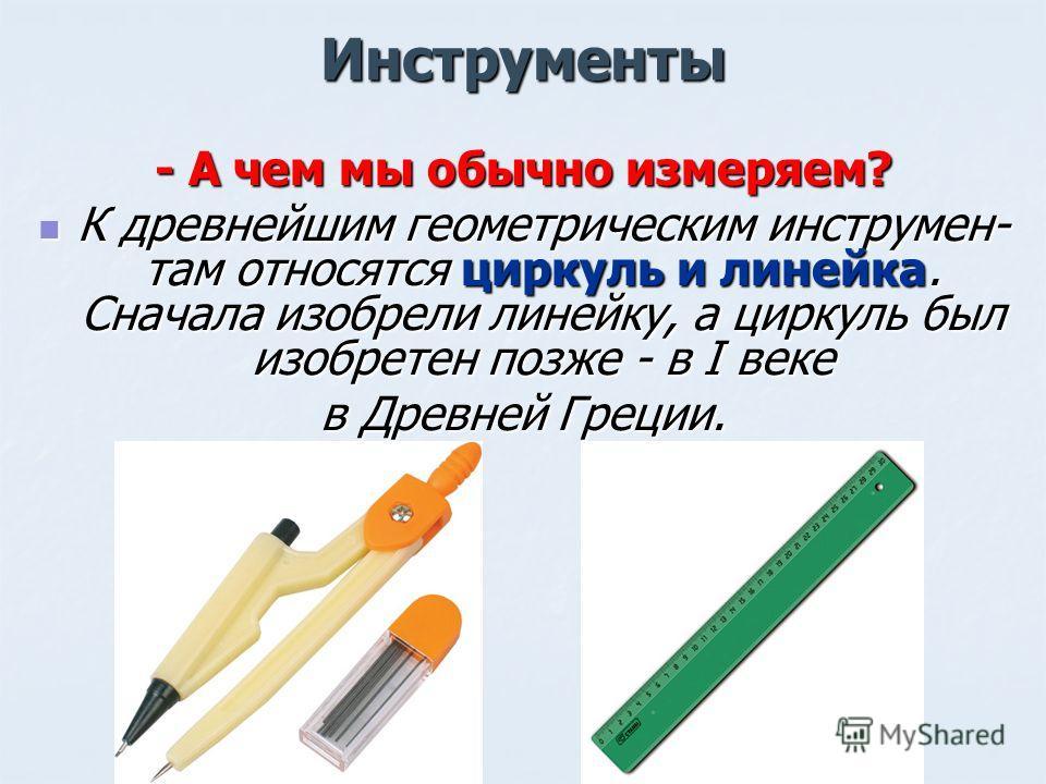 Инструменты - А чем мы обычно измеряем? К древнейшим геометрическим инструмен- там относятся циркуль и линейка. Сначала изобрели линейку, а циркуль был изобретен позже - в I веке К древнейшим геометрическим инструмен- там относятся циркуль и линейка.