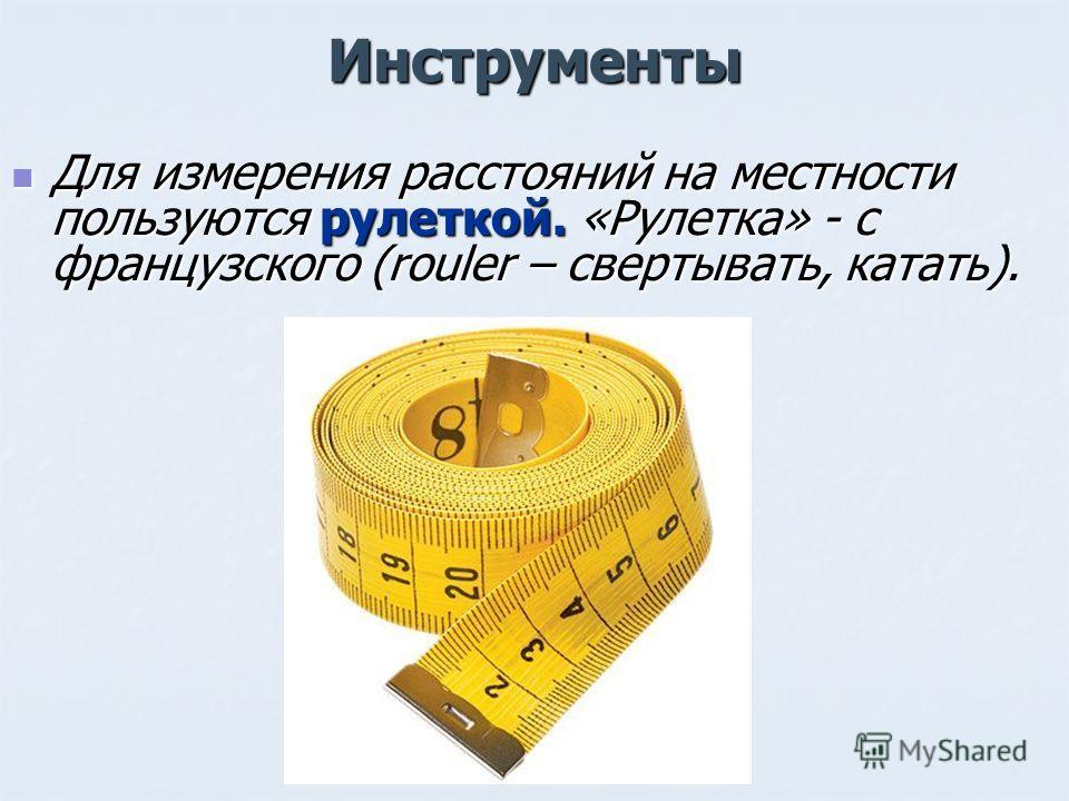 Инструменты Для измерения расстояний на местности пользуются рулеткой. «Рулетка» - с французского (rouler – свертывать, катать). Для измерения расстояний на местности пользуются рулеткой. «Рулетка» - с французского (rouler – свертывать, катать).