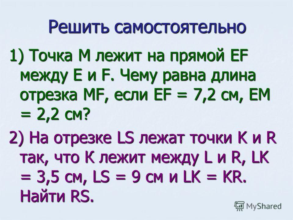 Решить самостоятельно 1) Точка М лежит на прямой ЕF между Е и F. Чему равна длина отрезка МF, если EF = 7,2 cм, EM = 2,2 cм? 2) На отрезке LS лежат точки K и R так, что К лежит между L и R, LK = 3,5 см, LS = 9 см и LK = KR. Найти RS.