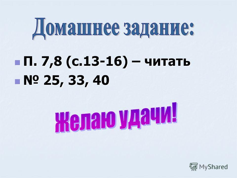 П. 7,8 (с.13-16) – читать П. 7,8 (с.13-16) – читать 25, 33, 40 25, 33, 40