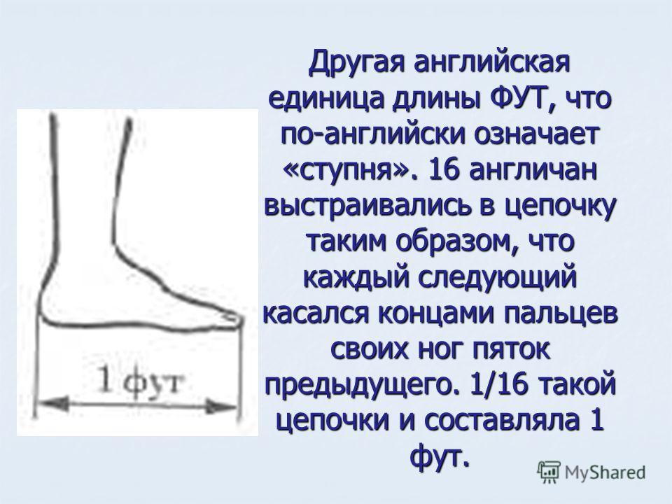 Другая английская единица длины ФУТ, что по-английски означает «ступня». 16 англичан выстраивались в цепочку таким образом, что каждый следующий касался концами пальцев своих ног пяток предыдущего. 1/16 такой цепочки и составляла 1 фут.