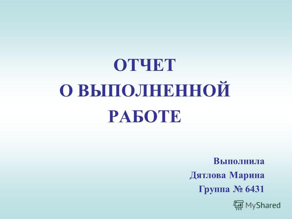 ОТЧЕТ О ВЫПОЛНЕННОЙ РАБОТЕ Выполнила Дятлова Марина Группа 6431