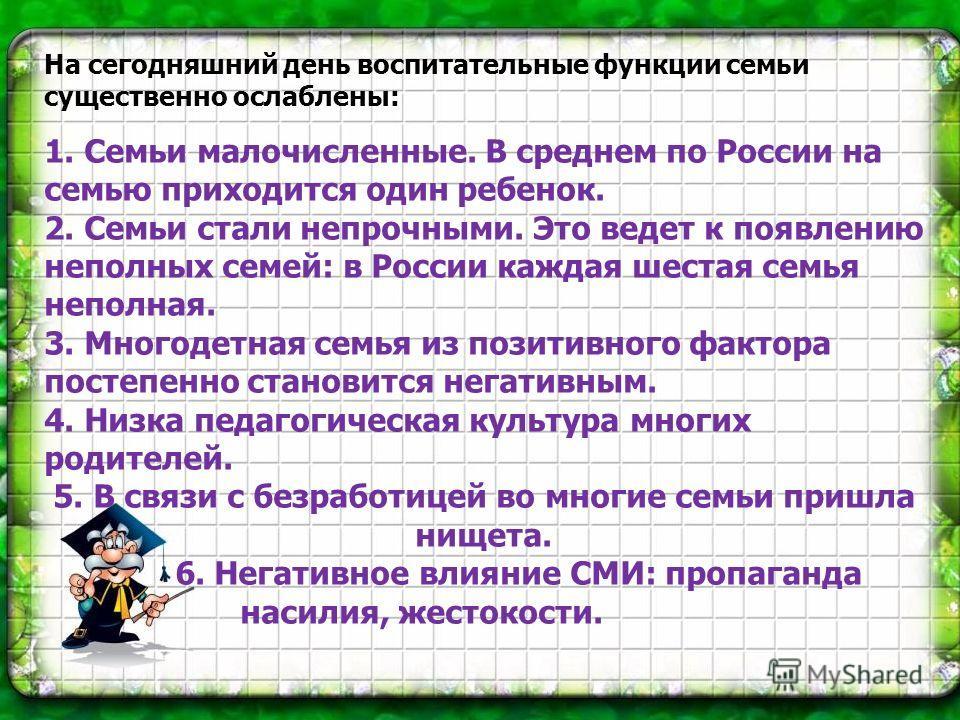 На сегодняшний день воспитательные функции семьи существенно ослаблены: 1. Семьи малочисленные. В среднем по России на семью приходится один ребенок. 2. Семьи стали непрочными. Это ведет к появлению неполных семей: в России каждая шестая семья непо