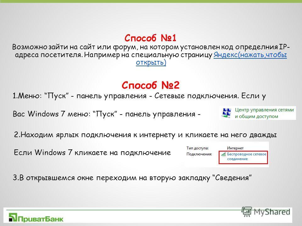 Способ 1 Возможно зайти на сайт или форум, на котором установлен код определния IP- адреса посетителя. Например на специальную страницу Яндекс(нажать,чтобы открыть)Яндекс(нажать,чтобы открыть) Способ 2 1.Меню: Пуск - панель управления - Сетевые подкл