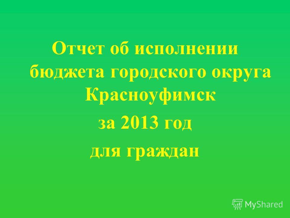 Отчет об исполнении бюджета городского округа Красноуфимск за 2013 год для граждан