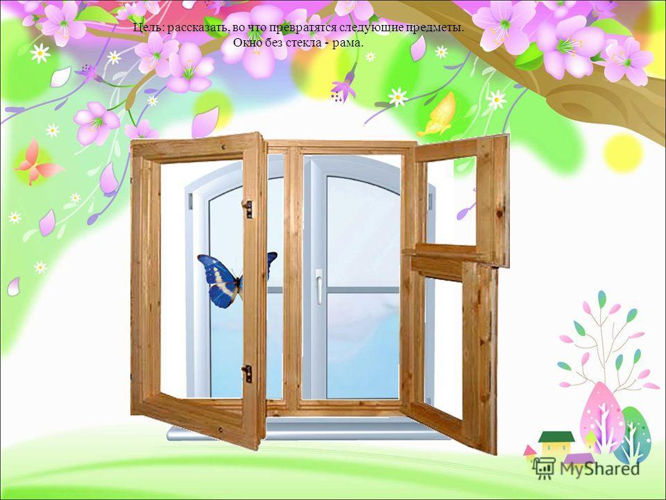 Цель: рассказать, во что превратятся следующие предметы. Окно без стекла - рама.