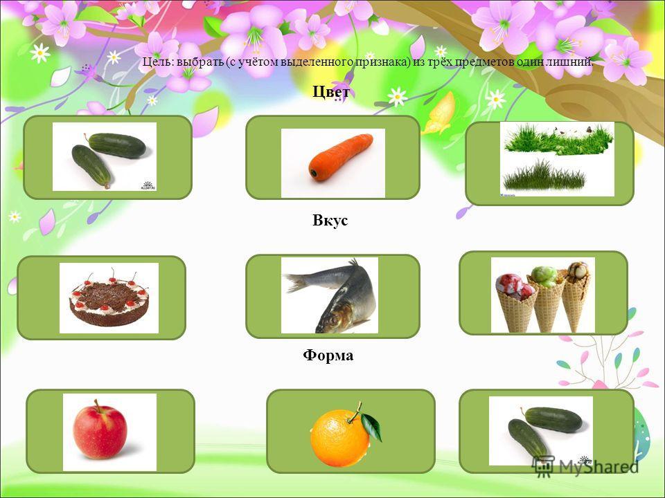 Форма Цвет Вкус Цель: выбрать (с учётом выделенного признака) из трёх предметов один лишний.