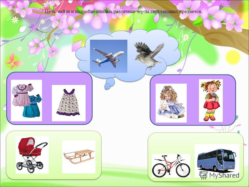 Цель: найти и подробно описать различные черты двух сходных предметов.