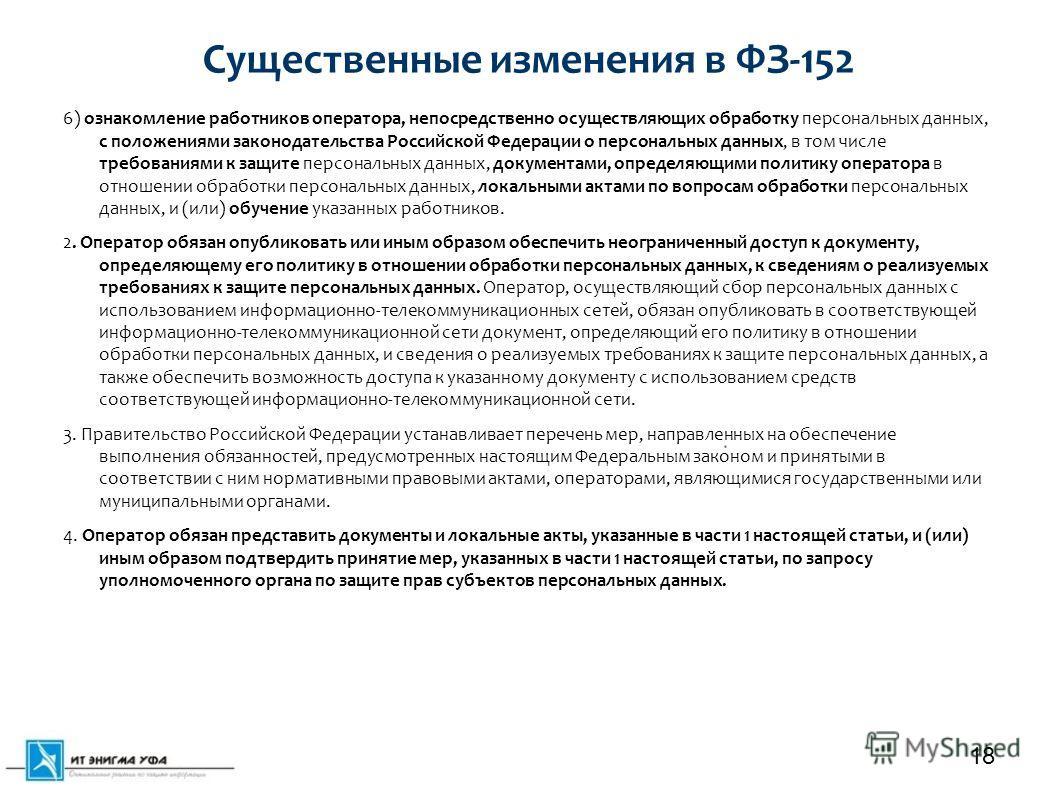 Существенные изменения в ФЗ-152 6) ознакомление работников оператора, непосредственно осуществляющих обработку персональных данных, с положениями законодательства Российской Федерации о персональных данных, в том числе требованиями к защите персональ