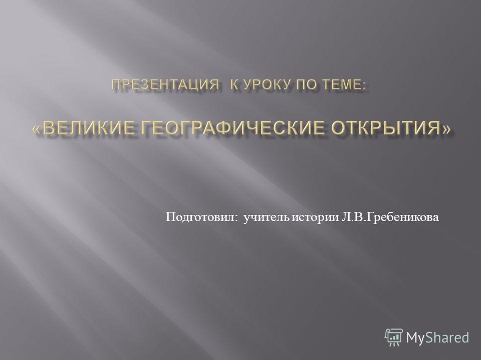Подготовил : учитель истории Л. В. Гребеникова