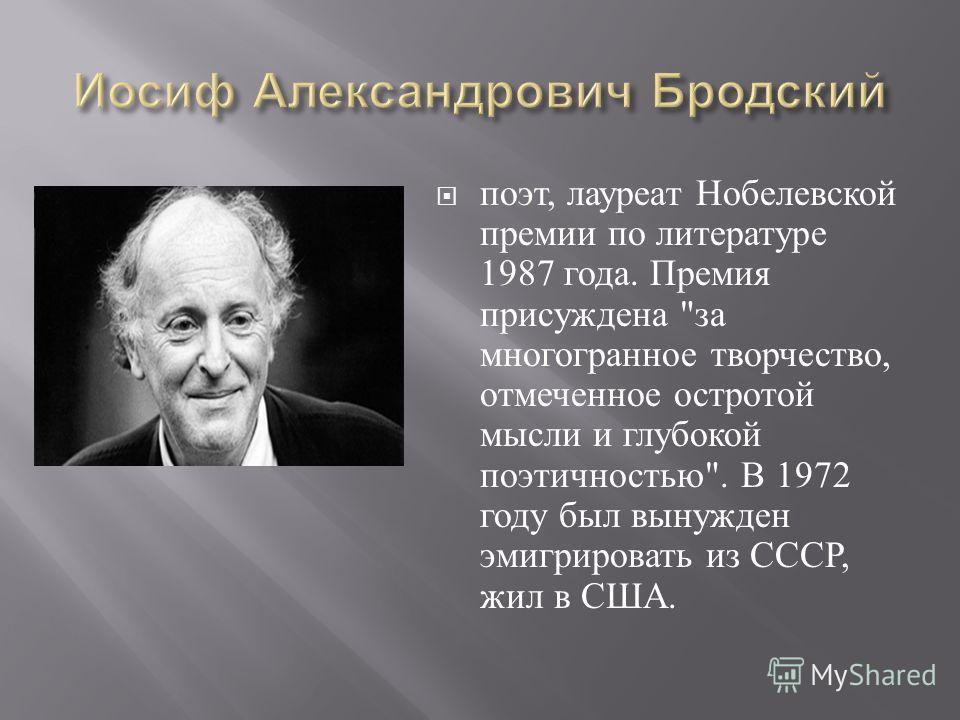 поэт, лауреат Нобелевской премии по литературе 1987 года. Премия присуждена  за многогранное творчество, отмеченное остротой мысли и глубокой поэтичностью . В 1972 году был вынужден эмигрировать из СССР, жил в США.