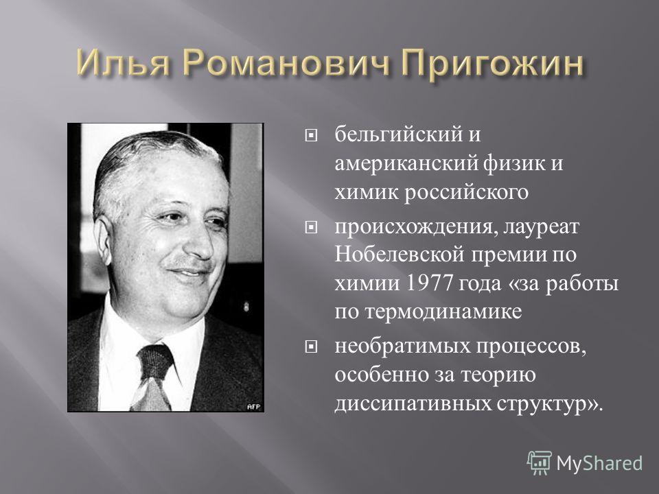 бельгийский и американский физик и химик российского происхождения, лауреат Нобелевской премии по химии 1977 года « за работы по термодинамике необратимых процессов, особенно за теорию диссипативных структур ».