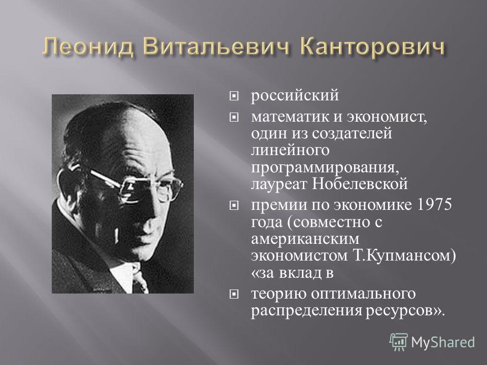 российский математик и экономист, один из создателей линейного программирования, лауреат Нобелевской премии по экономике 1975 года ( совместно с американским экономистом Т. Купмансом ) « за вклад в теорию оптимального распределения ресурсов ».