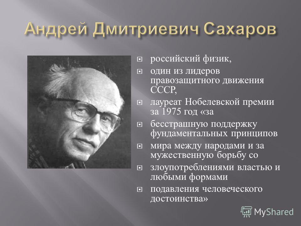 российский физик, один из лидеров правозащитного движения СССР, лауреат Нобелевской премии за 1975 год « за бесстрашную поддержку фундаментальных принципов мира между народами и за мужественную борьбу со злоупотреблениями властью и любыми формами под