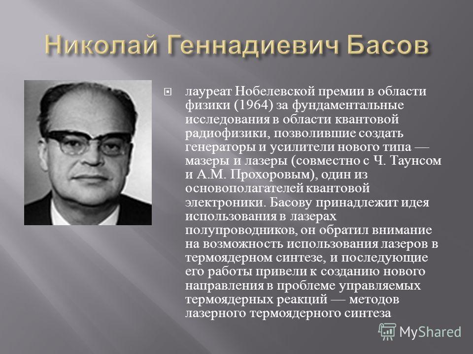 лауреат Нобелевской премии в области физики (1964) з a фундаментальные исследования в области квантовой радиофизики, позволившие создать генераторы и усилители нового типа мазеры и лазеры ( совместно с Ч. Таунсом и А. М. Прохоровым ), один из основоп