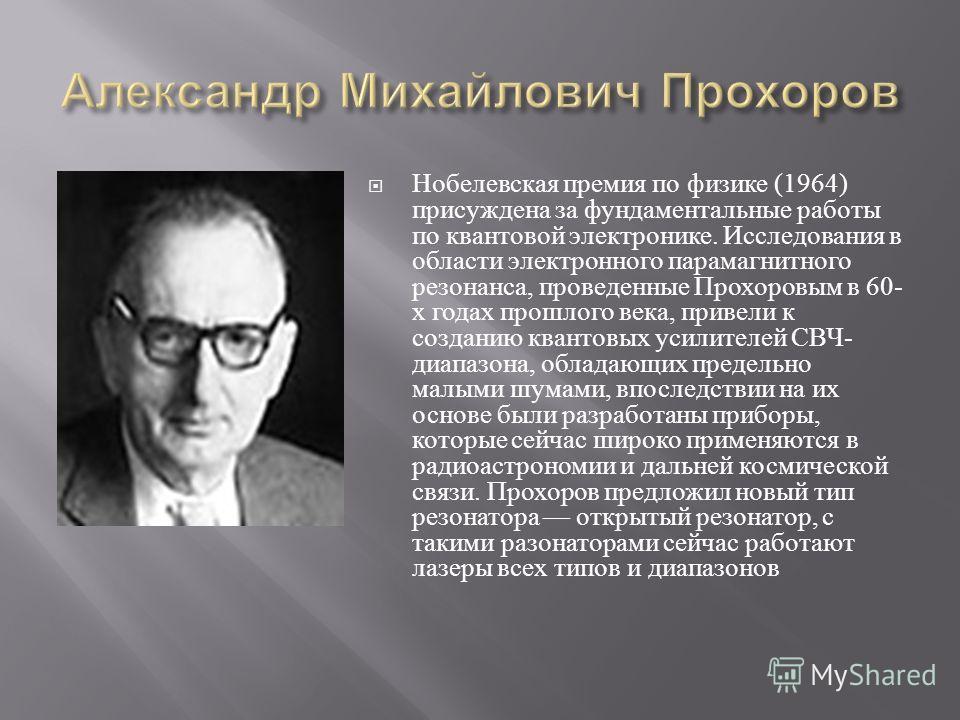 Нобелевская премия по физике (1964) присуждена за фундаментальные работы по квантовой электронике. Исследования в области электронного парамагнитного резонанса, проведенные Прохоровым в 60- х годах прошлого века, привели к созданию квантовых усилител