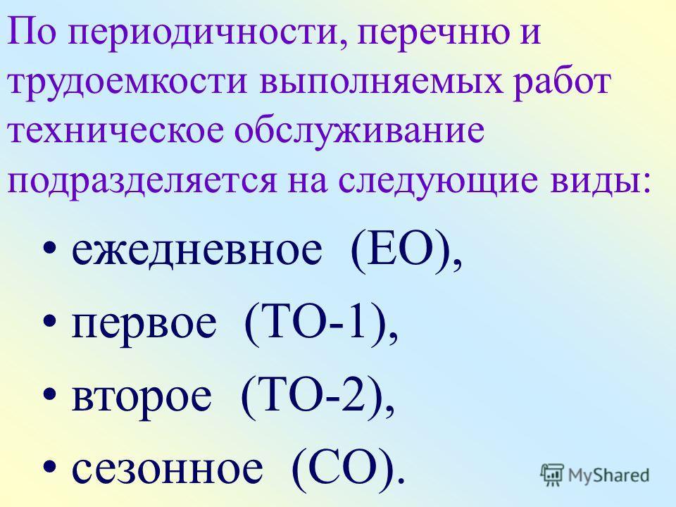 По периодичности, перечню и трудоемкости выполняемых работ техническое обслуживание подразделяется на следующие виды: ежедневное (ЕО), первое (ТО-1), второе (ТО-2), сезонное (СО).