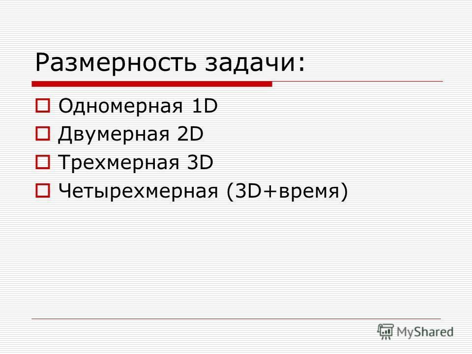 Размерность задачи: Одномерная 1D Двумерная 2D Трехмерная 3D Четырехмерная (3D+время)