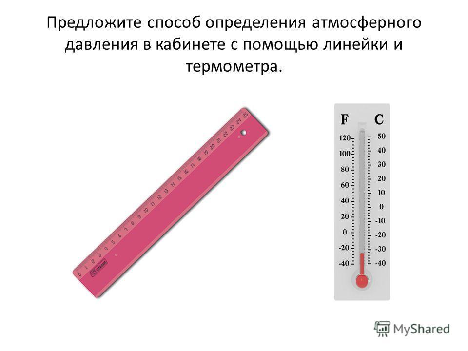 Предложите способ определения атмосферного давления в кабинете с помощью линейки и термометра.